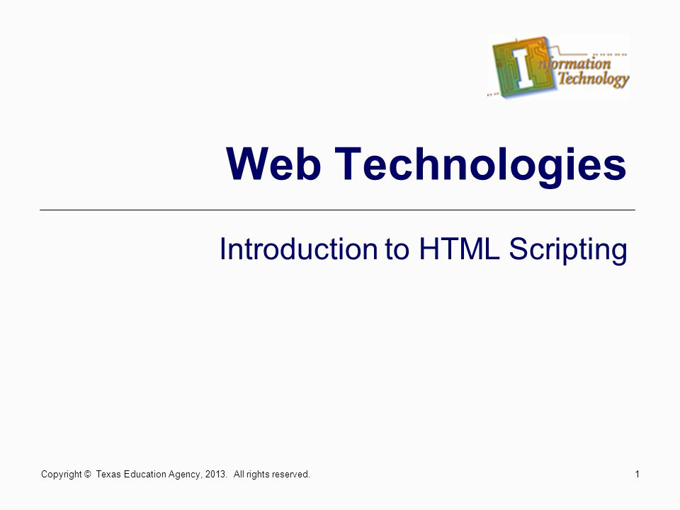 Copyright © Texas Education Agency, 2013. All rights reserved.1 Web Technologies Introduction to HTML Scripting