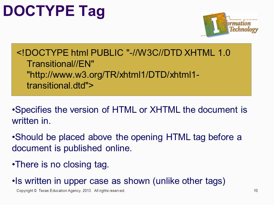 DOCTYPE Tag Specifies the version of HTML or XHTML the document is written in. Should be placed above the opening HTML tag before a document is publis