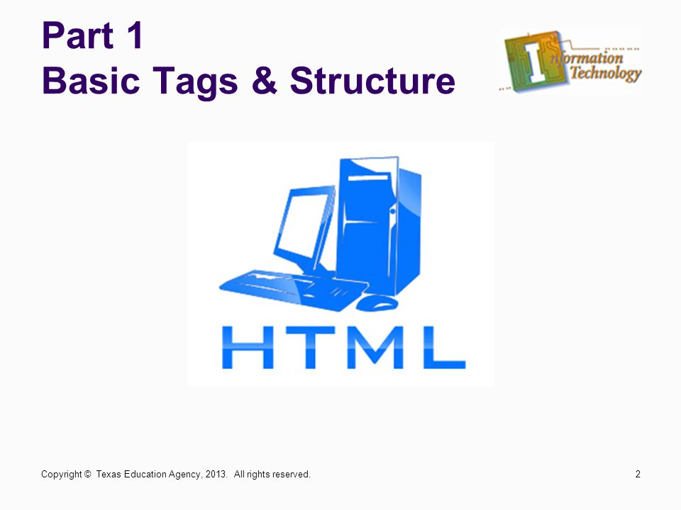 Part 1 Basic Tags & Structure Copyright © Texas Education Agency, 2013. All rights reserved.2
