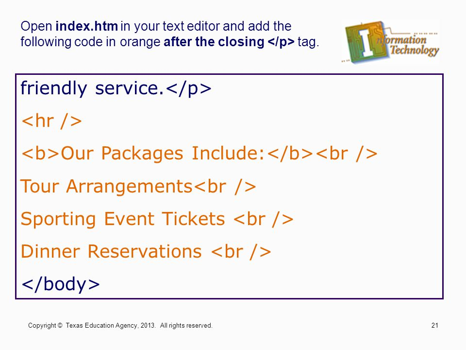 Open index.htm in your text editor and add the following code in orange after the closing tag. friendly service. Our Packages Include: Tour Arrangemen