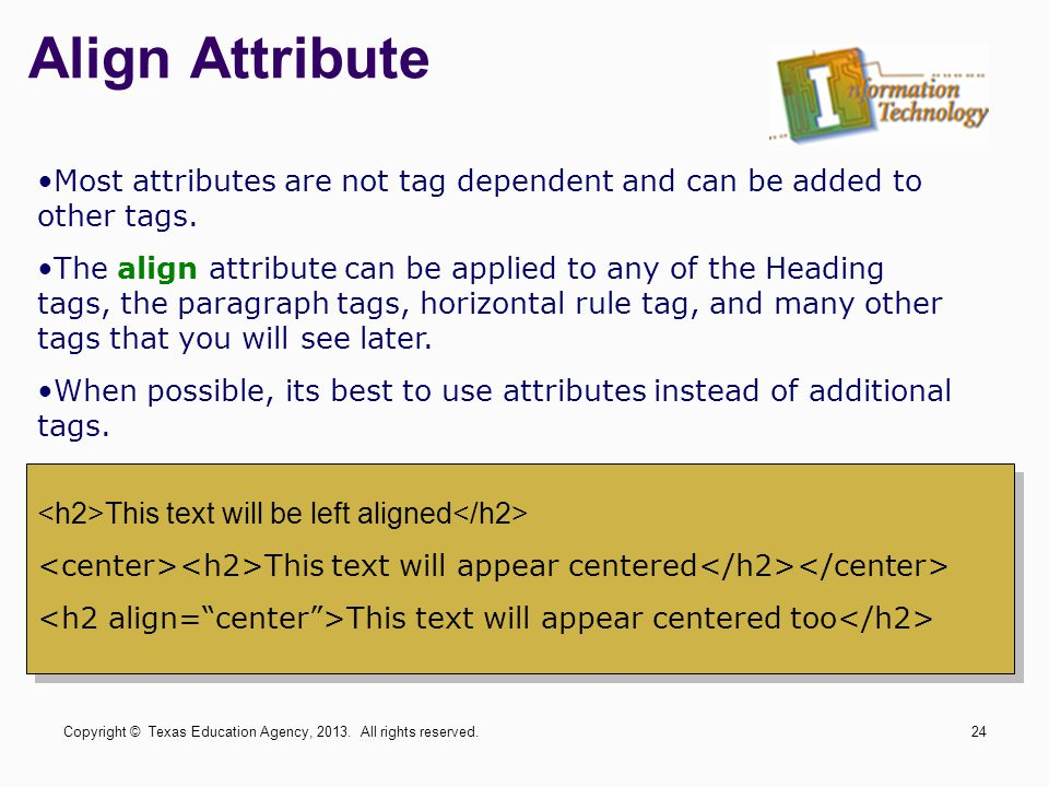Most attributes are not tag dependent and can be added to other tags. The align attribute can be applied to any of the Heading tags, the paragraph tag