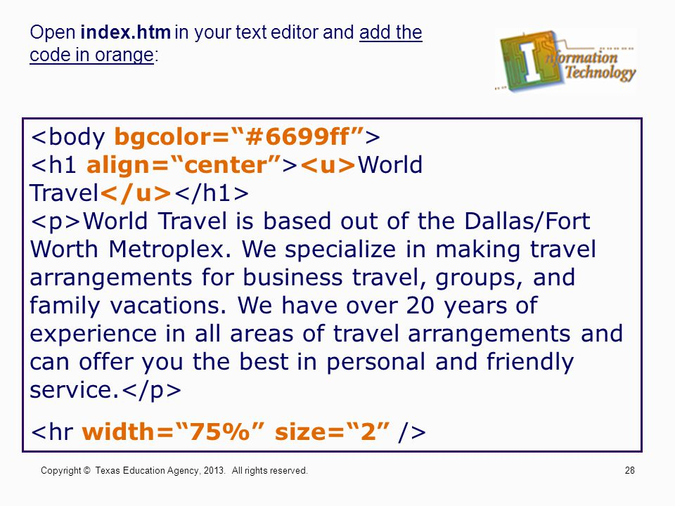 Open index.htm in your text editor and add the code in orange: World Travel World Travel is based out of the Dallas/Fort Worth Metroplex. We specializ
