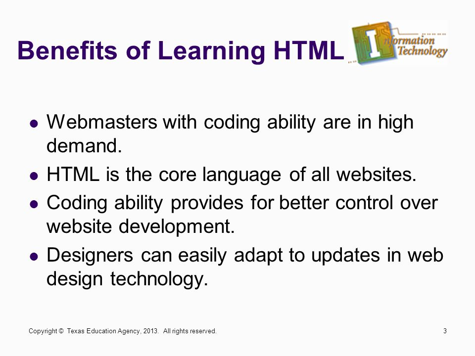 Benefits of Learning HTML Webmasters with coding ability are in high demand. HTML is the core language of all websites. Coding ability provides for be