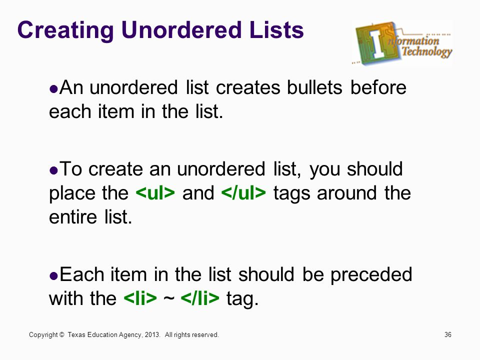 Creating Unordered Lists An unordered list creates bullets before each item in the list. To create an unordered list, you should place the and tags ar
