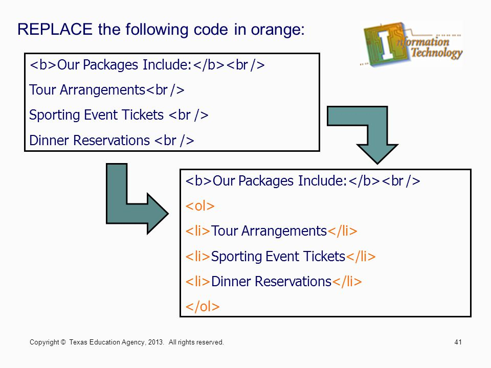 REPLACE the following code in orange: Our Packages Include: Tour Arrangements Sporting Event Tickets Dinner Reservations Our Packages Include: Tour Arrangements Sporting Event Tickets Dinner Reservations Copyright © Texas Education Agency, 2013.