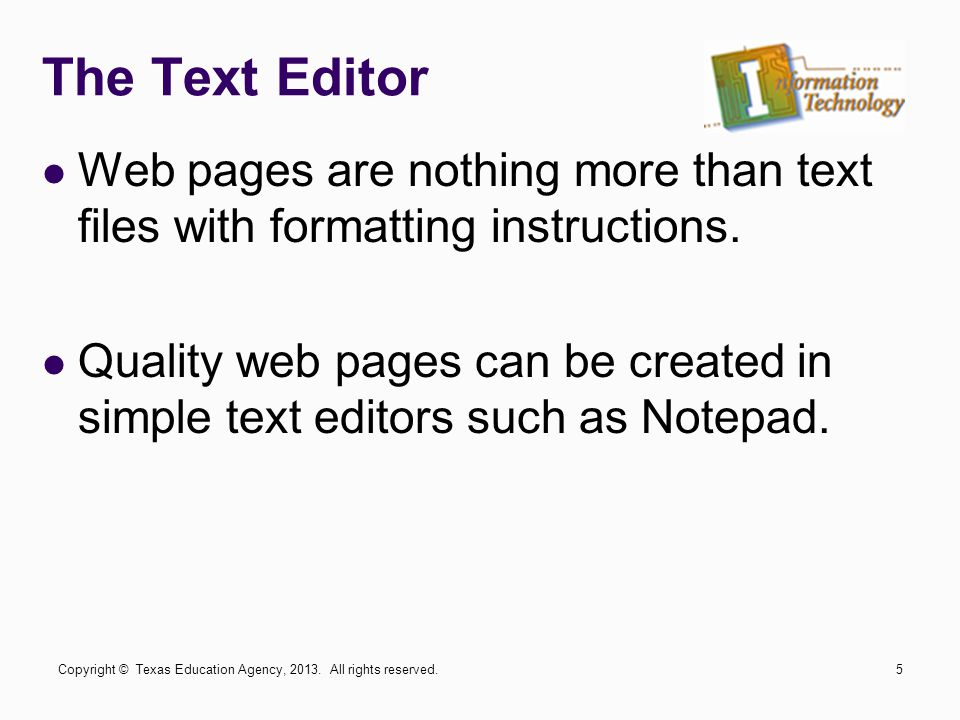 The Text Editor Web pages are nothing more than text files with formatting instructions. Quality web pages can be created in simple text editors such