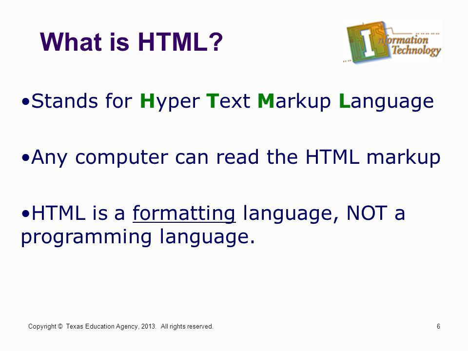 What is HTML? Stands for Hyper Text Markup Language Any computer can read the HTML markup HTML is a formatting language, NOT a programming language. C