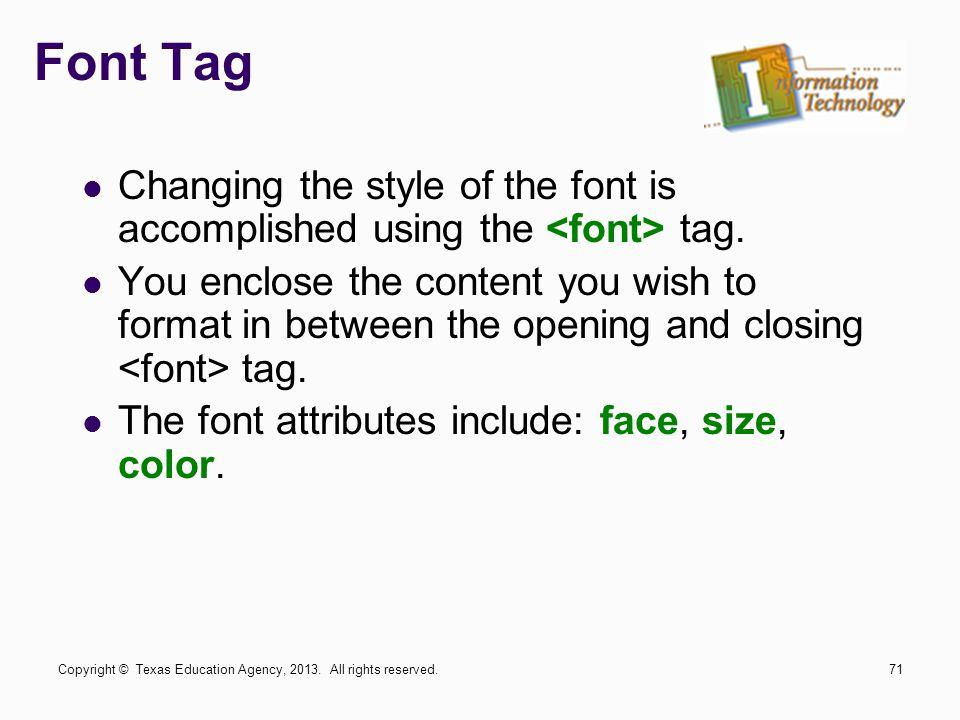 Font Tag Changing the style of the font is accomplished using the tag. You enclose the content you wish to format in between the opening and closing t