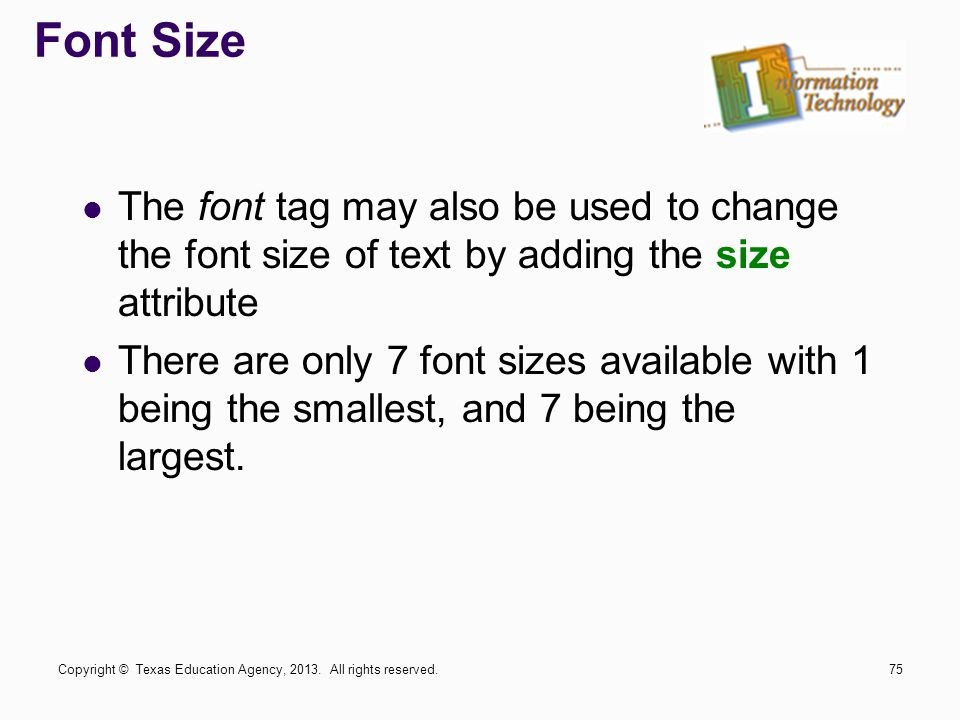 Font Size The font tag may also be used to change the font size of text by adding the size attribute There are only 7 font sizes available with 1 being the smallest, and 7 being the largest.