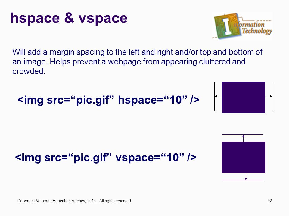 hspace & vspace Will add a margin spacing to the left and right and/or top and bottom of an image. Helps prevent a webpage from appearing cluttered an