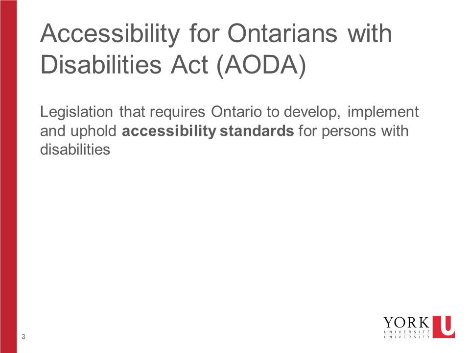 3 Accessibility for Ontarians with Disabilities Act (AODA) Legislation that requires Ontario to develop, implement and uphold accessibility standards