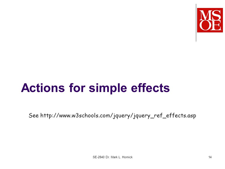 Actions for simple effects SE-2840 Dr. Mark L. Hornick14 See http://www.w3schools.com/jquery/jquery_ref_effects.asp