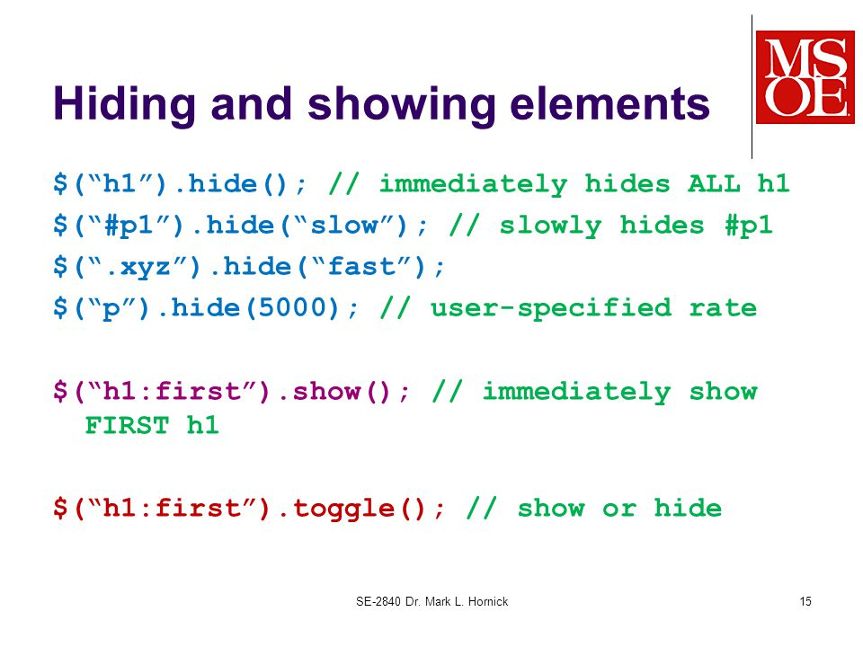 Hiding and showing elements $( h1 ).hide(); // immediately hides ALL h1 $( #p1 ).hide( slow ); // slowly hides #p1 $( .xyz ).hide( fast ); $( p ).hide(5000); // user-specified rate $( h1:first ).show(); // immediately show FIRST h1 $( h1:first ).toggle(); // show or hide SE-2840 Dr.