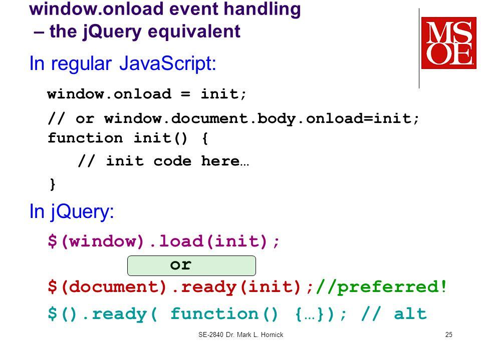 window.onload event handling – the jQuery equivalent In regular JavaScript: window.onload = init; // or window.document.body.onload=init; function ini