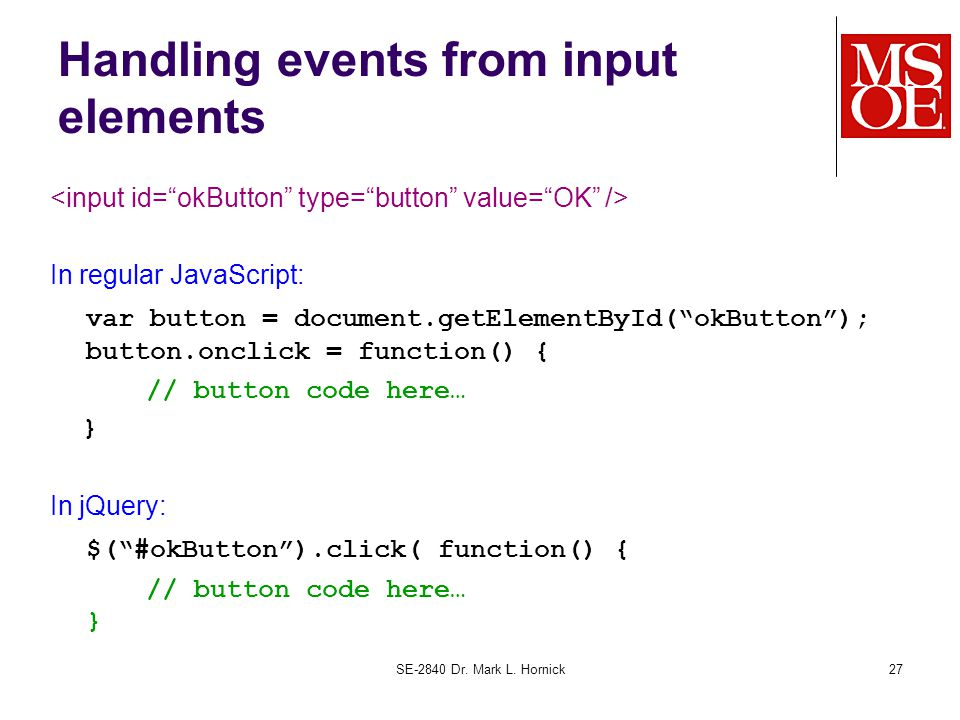 Handling events from input elements In regular JavaScript: var button = document.getElementById( okButton ); button.onclick = function() { // button code here… } In jQuery: $( #okButton ).click( function() { // button code here… } SE-2840 Dr.