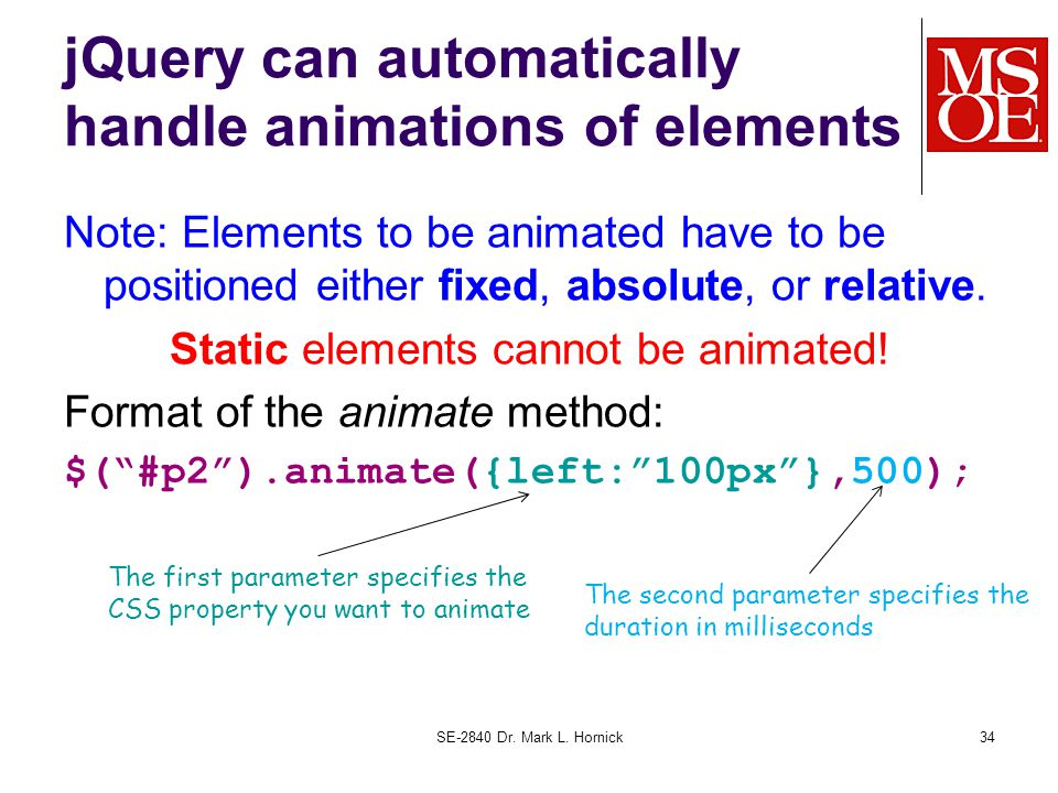 jQuery can automatically handle animations of elements Note: Elements to be animated have to be positioned either fixed, absolute, or relative.