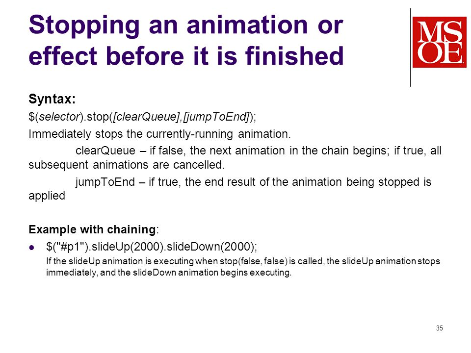 Stopping an animation or effect before it is finished Syntax: $(selector).stop([clearQueue],[jumpToEnd]); Immediately stops the currently-running animation.
