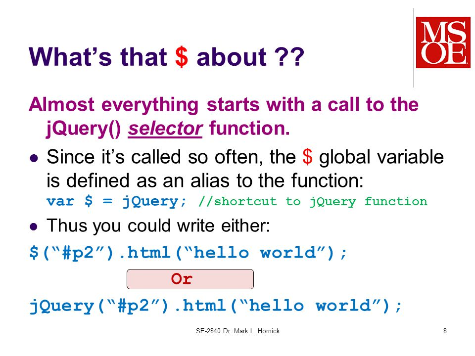 What's that $ about ?? Almost everything starts with a call to the jQuery() selector function. Since it's called so often, the $ global variable is de