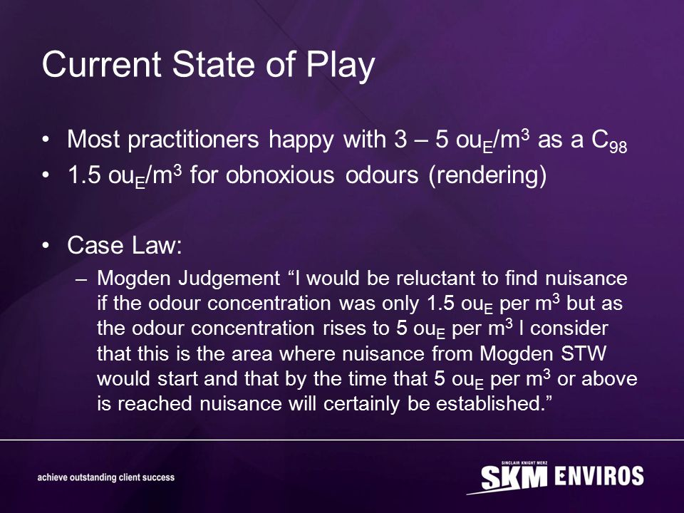 Current State of Play Most practitioners happy with 3 – 5 ou E /m 3 as a C 98 1.5 ou E /m 3 for obnoxious odours (rendering) Case Law: –Mogden Judgeme