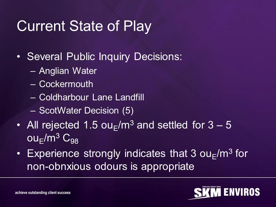 Current State of Play Several Public Inquiry Decisions: –Anglian Water –Cockermouth –Coldharbour Lane Landfill –ScotWater Decision (5) All rejected 1.5 ou E /m 3 and settled for 3 – 5 ou E /m 3 C 98 Experience strongly indicates that 3 ou E /m 3 for non-obnxious odours is appropriate