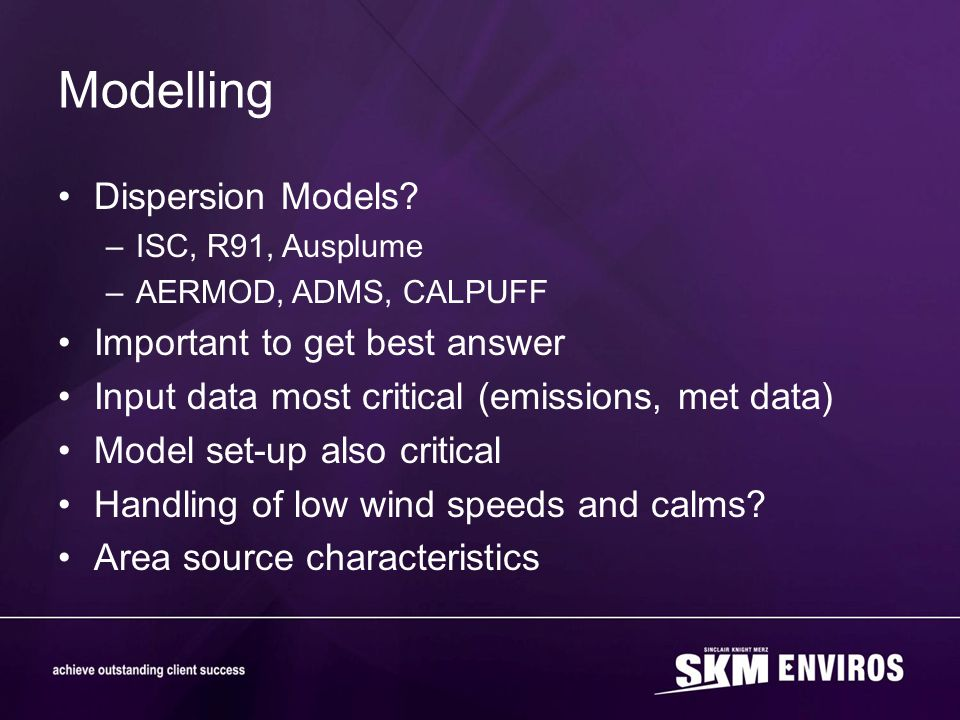 Modelling Dispersion Models? –ISC, R91, Ausplume –AERMOD, ADMS, CALPUFF Important to get best answer Input data most critical (emissions, met data) Mo