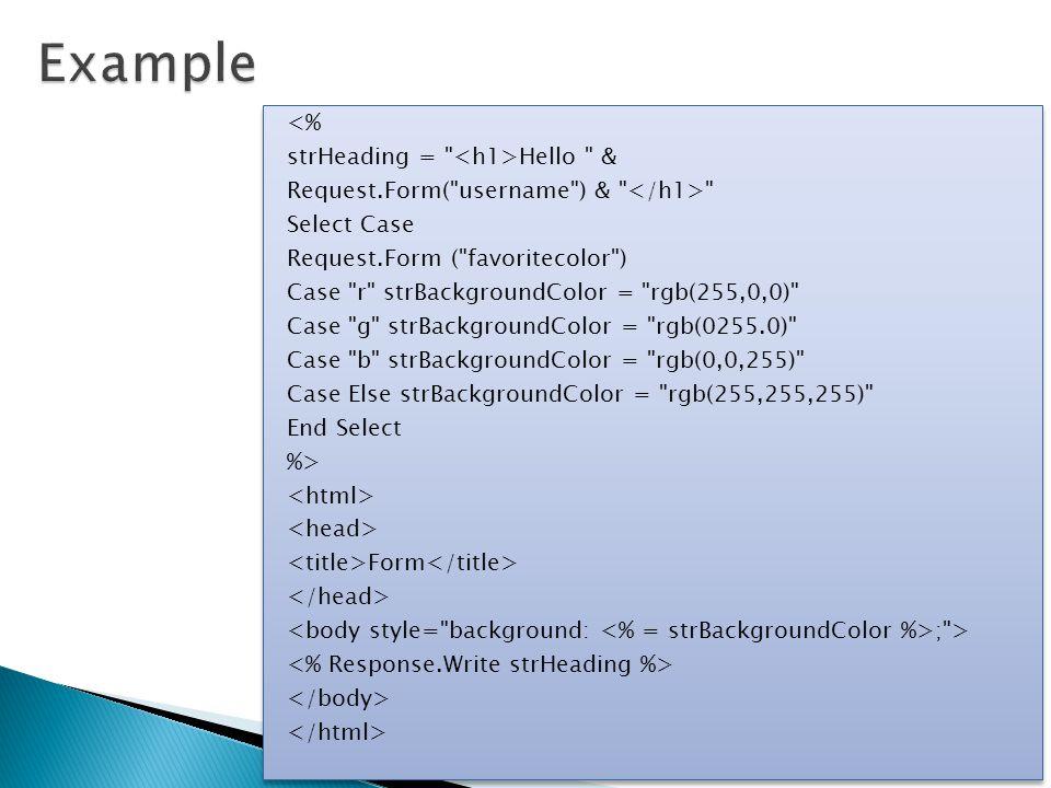 <% strHeading = Hello & Request.Form( username ) & Select Case Request.Form ( favoritecolor ) Case r strBackgroundColor = rgb(255,0,0) Case g strBackgroundColor = rgb(0255.0) Case b strBackgroundColor = rgb(0,0,255) Case Else strBackgroundColor = rgb(255,255,255) End Select %> Form ; > <% strHeading = Hello & Request.Form( username ) & Select Case Request.Form ( favoritecolor ) Case r strBackgroundColor = rgb(255,0,0) Case g strBackgroundColor = rgb(0255.0) Case b strBackgroundColor = rgb(0,0,255) Case Else strBackgroundColor = rgb(255,255,255) End Select %> Form ; >