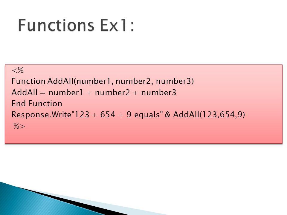 <% Function AddAll(number1, number2, number3) AddAll = number1 + number2 + number3 End Function Response.Write 123 + 654 + 9 equals & AddAll(123,654,9) %> <% Function AddAll(number1, number2, number3) AddAll = number1 + number2 + number3 End Function Response.Write 123 + 654 + 9 equals & AddAll(123,654,9) %>