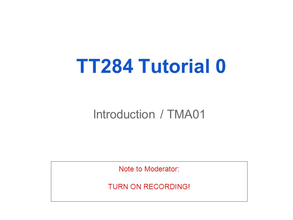 TT284 Tutorial 0 Introduction / TMA01 Note to Moderator: TURN ON RECORDING!