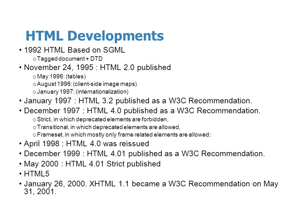 HTML Developments 1992 HTML Based on SGML o Tagged document + DTD November 24, 1995 : HTML 2.0 published o May 1996: (tables) o August 1996: (client-s
