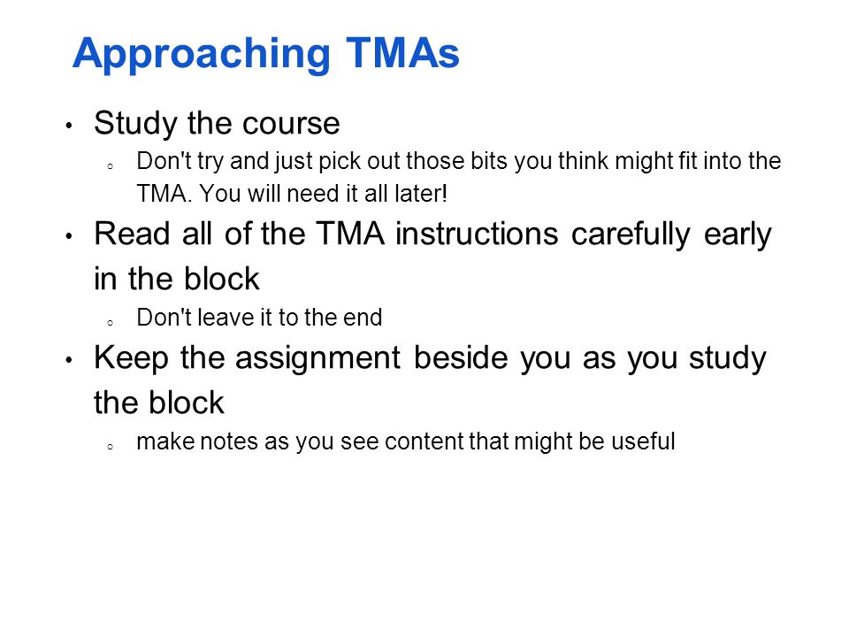 Approaching TMAs Study the course o Don't try and just pick out those bits you think might fit into the TMA. You will need it all later! Read all of t