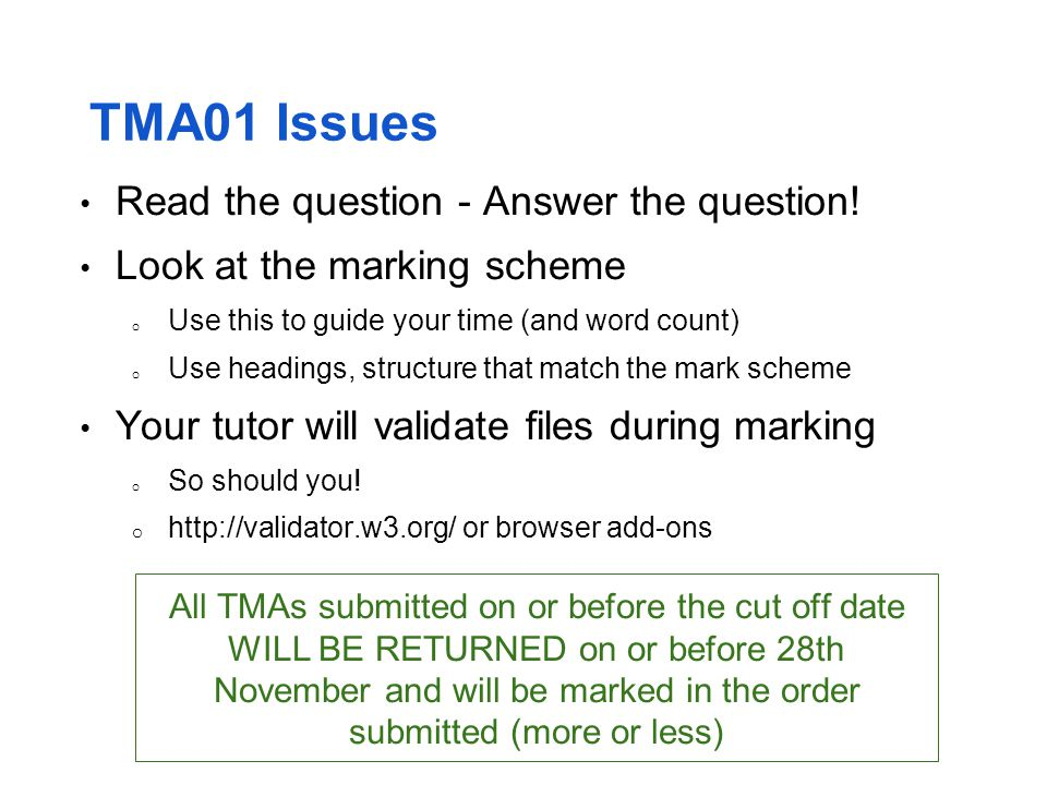 TMA01 Issues Read the question - Answer the question! Look at the marking scheme o Use this to guide your time (and word count) o Use headings, struct