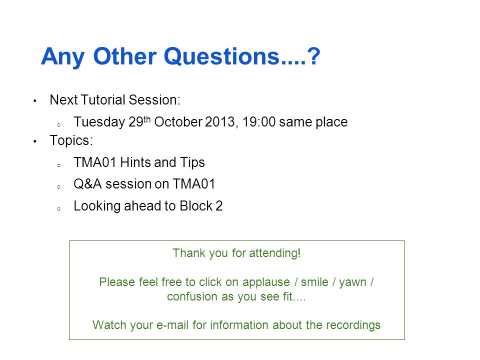 Any Other Questions....? Next Tutorial Session: o Tuesday 29 th October 2013, 19:00 same place Topics: o TMA01 Hints and Tips o Q&A session on TMA01 o
