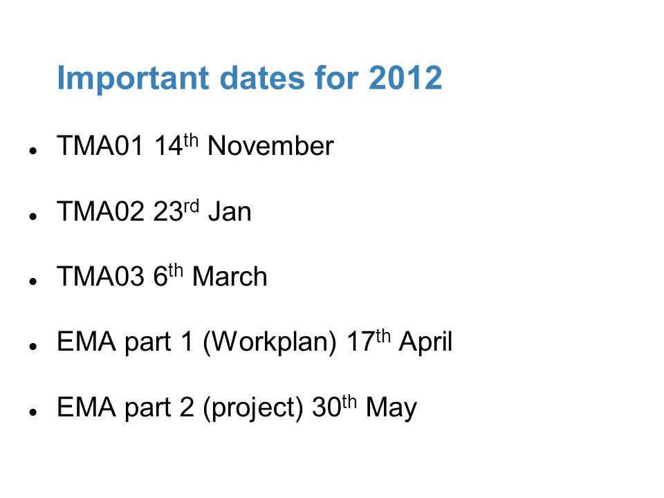 Important dates for 2012 TMA01 14 th November TMA02 23 rd Jan TMA03 6 th March EMA part 1 (Workplan) 17 th April EMA part 2 (project) 30 th May