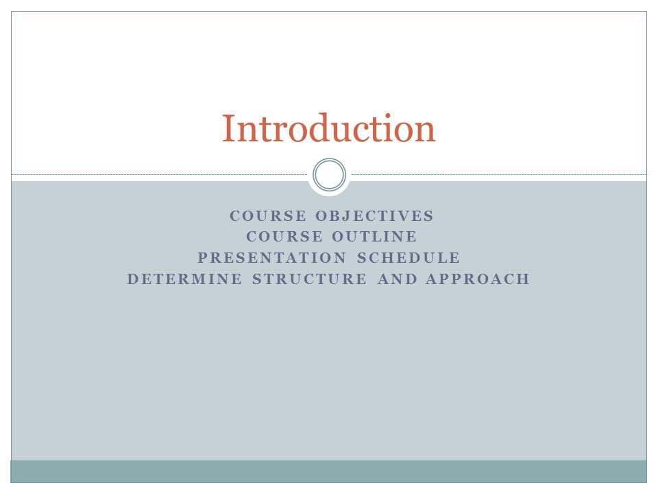 COURSE OBJECTIVES COURSE OUTLINE PRESENTATION SCHEDULE DETERMINE STRUCTURE AND APPROACH Introduction