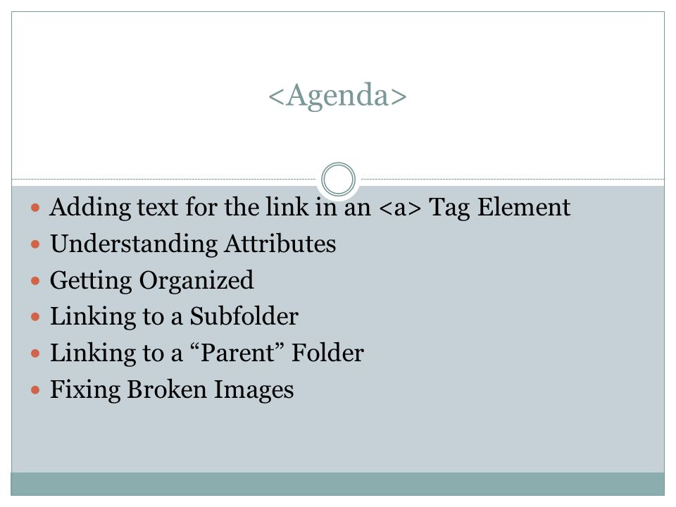 Adding text for the link in an Tag Element Understanding Attributes Getting Organized Linking to a Subfolder Linking to a Parent Folder Fixing Broken Images