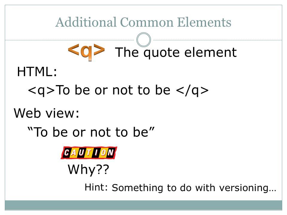 Additional Common Elements The quote element To be or not to be HTML: To be or not to be Web view: Why?.