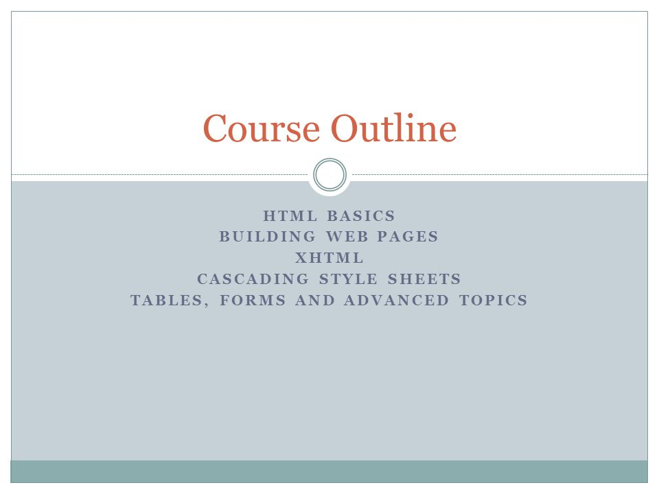 HTML BASICS BUILDING WEB PAGES XHTML CASCADING STYLE SHEETS TABLES, FORMS AND ADVANCED TOPICS Course Outline