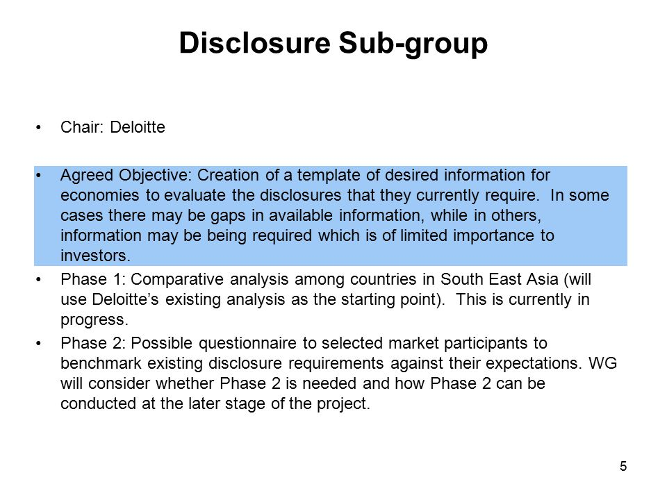 Disclosure Sub-group Chair: Deloitte Agreed Objective: Creation of a template of desired information for economies to evaluate the disclosures that they currently require.