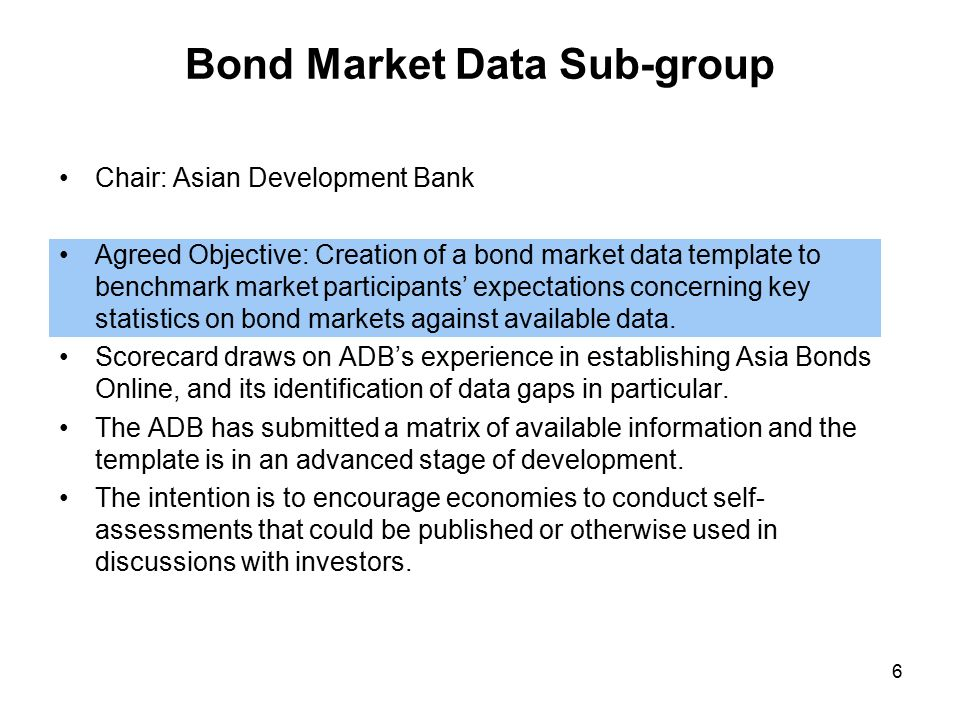 Bond Market Data Sub-group Chair: Asian Development Bank Agreed Objective: Creation of a bond market data template to benchmark market participants' expectations concerning key statistics on bond markets against available data.