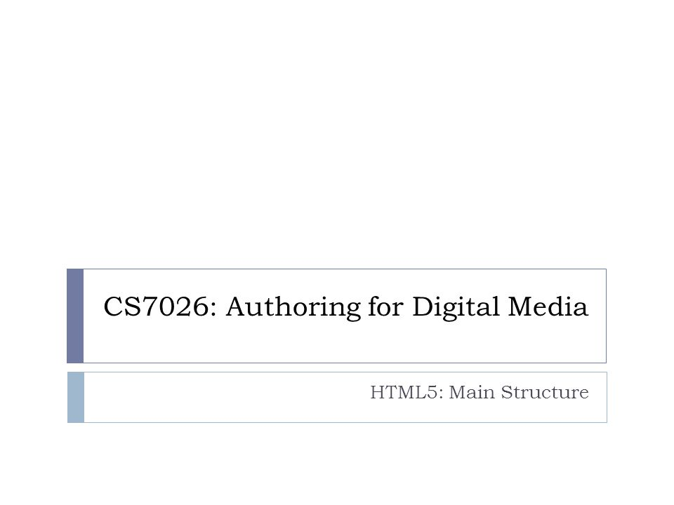 CS7026: Authoring for Digital Media HTML5: Main Structure