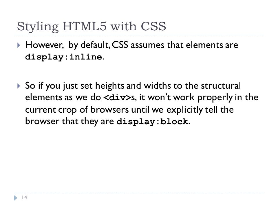 Styling HTML5 with CSS  However, by default, CSS assumes that elements are display:inline.