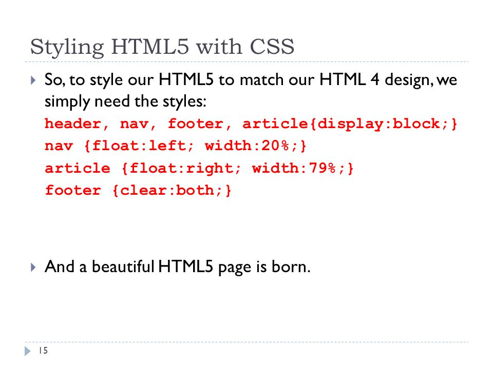Styling HTML5 with CSS  So, to style our HTML5 to match our HTML 4 design, we simply need the styles: header, nav, footer, article{display:block;} nav {float:left; width:20%;} article {float:right; width:79%;} footer {clear:both;}  And a beautiful HTML5 page is born.