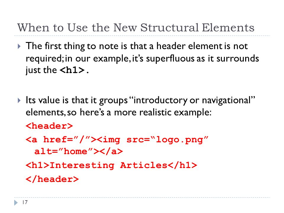 When to Use the New Structural Elements  The first thing to note is that a header element is not required; in our example, it's superfluous as it surrounds just the.