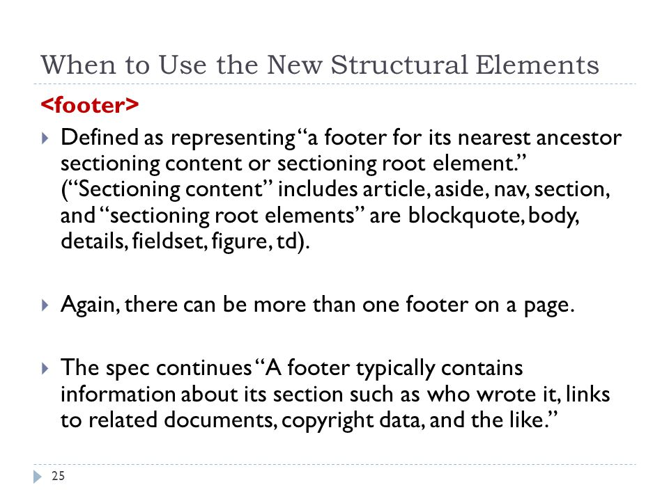 When to Use the New Structural Elements  Defined as representing a footer for its nearest ancestor sectioning content or sectioning root element. ( Sectioning content includes article, aside, nav, section, and sectioning root elements are blockquote, body, details, fieldset, figure, td).