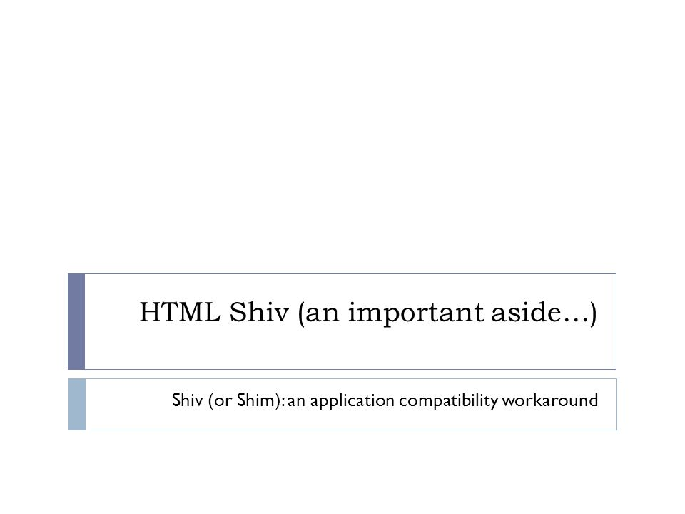 HTML Shiv (an important aside…) Shiv (or Shim): an application compatibility workaround