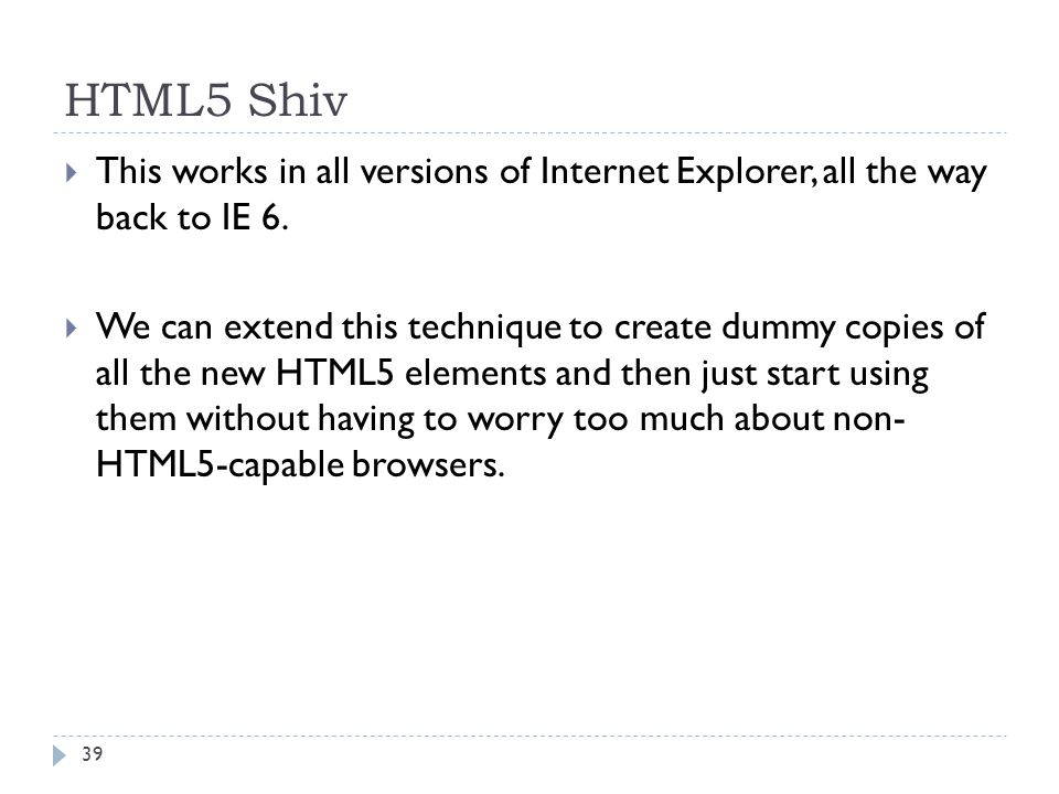 HTML5 Shiv  This works in all versions of Internet Explorer, all the way back to IE 6.