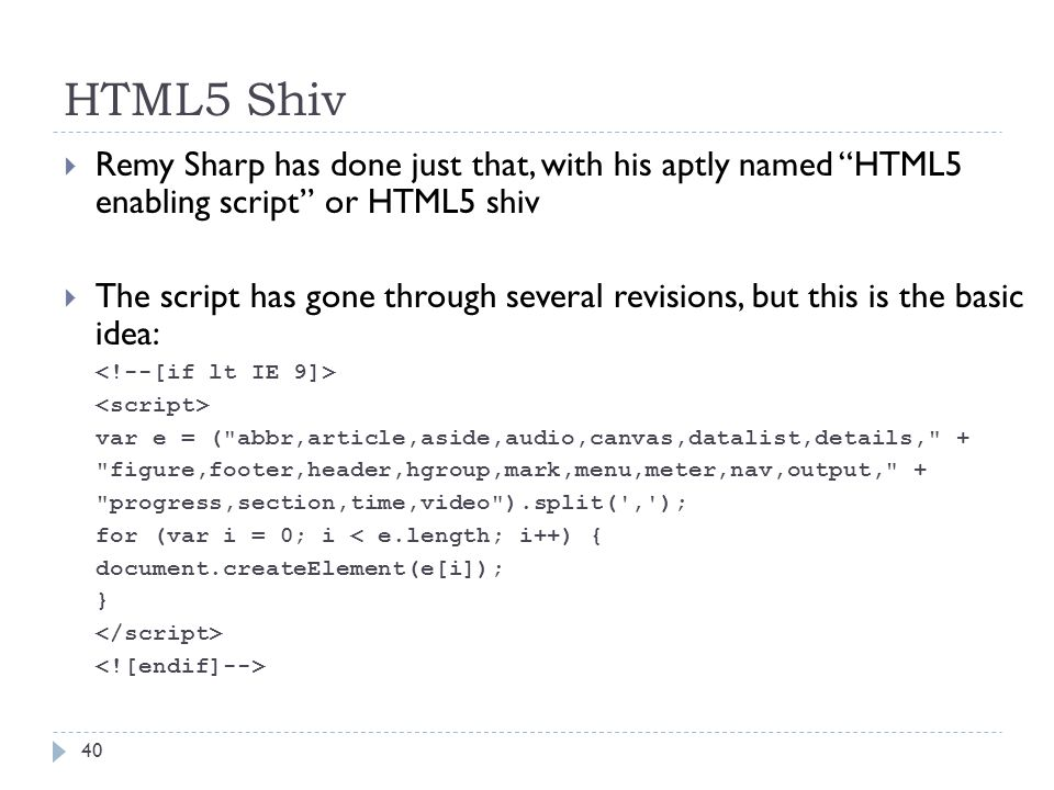 HTML5 Shiv  Remy Sharp has done just that, with his aptly named HTML5 enabling script or HTML5 shiv  The script has gone through several revisions, but this is the basic idea: var e = ( abbr,article,aside,audio,canvas,datalist,details, + figure,footer,header,hgroup,mark,menu,meter,nav,output, + progress,section,time,video ).split( , ); for (var i = 0; i < e.length; i++) { document.createElement(e[i]); } 40