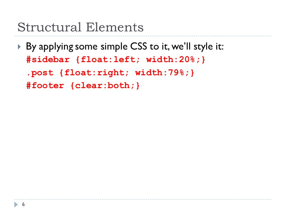 Structural Elements  By applying some simple CSS to it, we'll style it: #sidebar {float:left; width:20%;}.post {float:right; width:79%;} #footer {clear:both;} 6