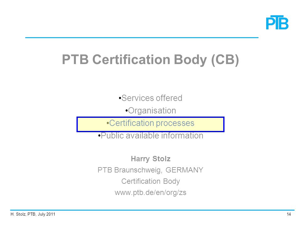 H. Stolz, PTB, July 201114 PTB Certification Body (CB) Services offered Organisation Certification processes Public available information Harry Stolz