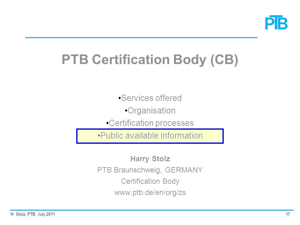 H. Stolz, PTB, July 201117 PTB Certification Body (CB) Services offered Organisation Certification processes Public available information Harry Stolz